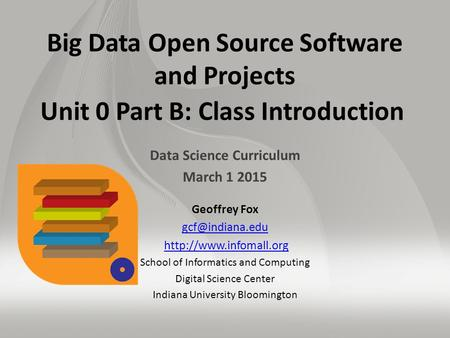 Big Data Open Source Software and Projects Unit 0 Part B: Class Introduction Data Science Curriculum March 1 2015 Geoffrey Fox