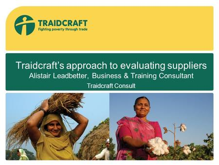 Traidcraft's approach to evaluating suppliers Alistair Leadbetter, Business & Training Consultant Traidcraft Consult.