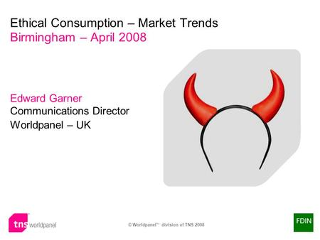 © Worldpanel TM division of TNS 2008 Edward Garner Communications Director Worldpanel – UK Ethical Consumption – Market Trends Birmingham – April 2008.