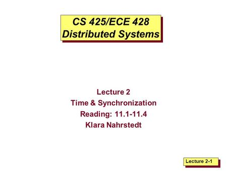 Lecture 2-1 CS 425/ECE 428 Distributed Systems Lecture 2 Time & Synchronization Reading: 11.1-11.4 Klara Nahrstedt.
