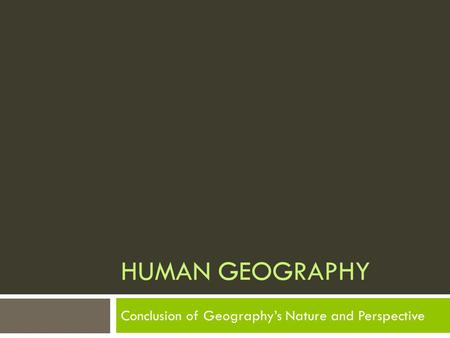 HUMAN GEOGRAPHY Conclusion of Geography's Nature and Perspective.