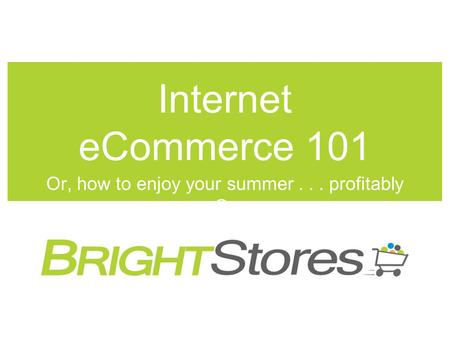 Internet eCommerce 101 Or, how to enjoy your summer... profitably Or.