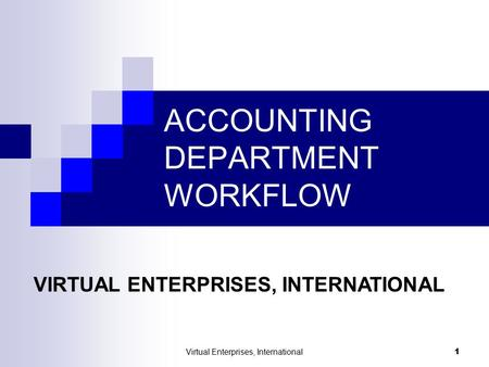 Virtual Enterprises, International 1 ACCOUNTING DEPARTMENT WORKFLOW VIRTUAL ENTERPRISES, INTERNATIONAL.