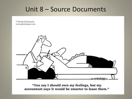 Unit 8 – Source Documents. Source Document Is any business form that serves as the original source of information that a transaction has occurred. A source.