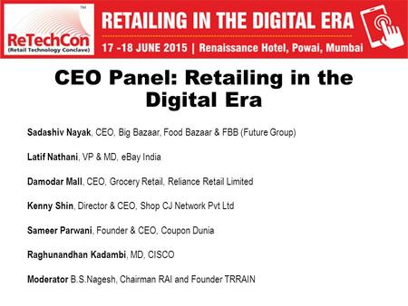 CEO Panel: Retailing in the Digital Era Sadashiv Nayak, CEO, Big Bazaar, Food Bazaar & FBB (Future Group) Latif Nathani, VP & MD, eBay India Damodar Mall,