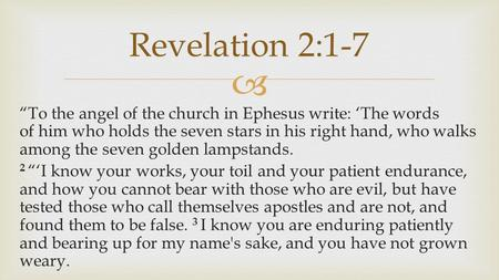 " ""To the angel of the church in Ephesus write: 'The words of him who holds the seven stars in his right hand, who walks among the seven golden lampstands."