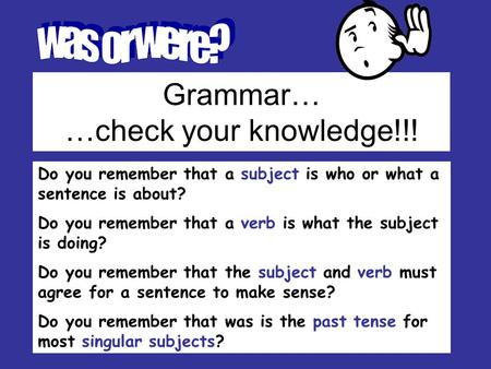 Grammar… …check your knowledge!!! Do you remember that a subject is who or what a sentence is about? Do you remember that a verb is what the subject is.