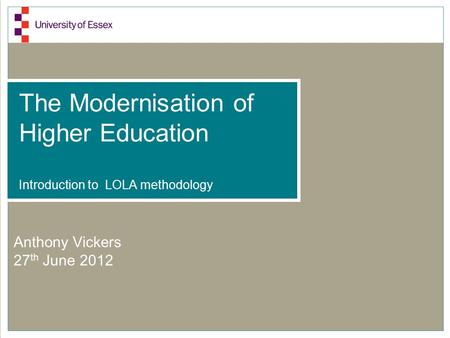 The Modernisation of Higher Education Introduction to LOLA methodology Anthony Vickers 27 th June 2012.