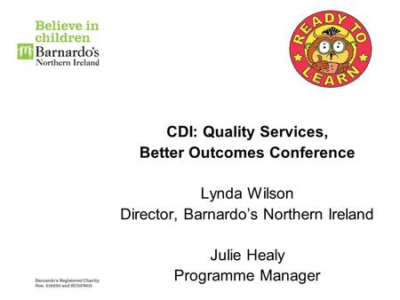 CDI: Quality Services, Better Outcomes Conference Lynda Wilson Director, Barnardo's Northern Ireland Julie Healy Programme Manager.