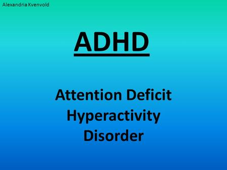 ADHD Attention Deficit Hyperactivity Disorder Alexandria Kvenvold.