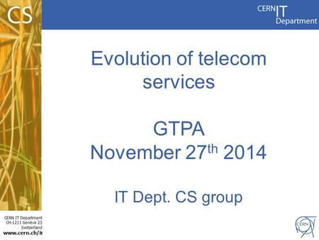 CERN IT Department CH-1211 Genève 23 Switzerland www.cern.ch/i t Evolution of telecom services GTPA November 27 th 2014 IT Dept. CS group.