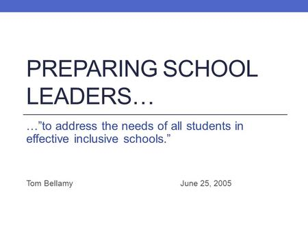 "PREPARING SCHOOL LEADERS… …""to address the needs of all students in effective inclusive schools."" Tom BellamyJune 25, 2005."
