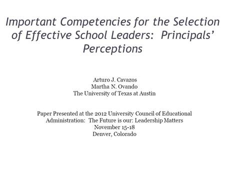 Important Competencies for the Selection of Effective School Leaders: Principals' Perceptions Arturo J. Cavazos Martha N. Ovando The University of Texas.