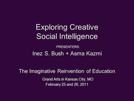 Exploring Creative Social Intelligence PRESENTERS: Inez S. Bush + Asma Kazmi The Imaginative Reinvention of Education Grand Arts in Kansas City, MO February.