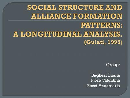 SOCIAL STRUCTURE AND ALLIANCE FORMATION PATTERNS: A LONGITUDINAL ANALYSIS. (Gulati, 1995) Group: Baglieri Luana Fiore Valentina Rossi Annamaria.