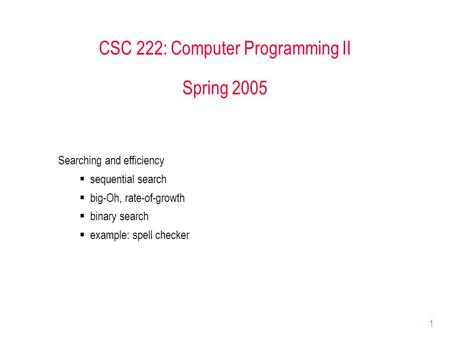 1 CSC 222: Computer Programming II Spring 2005 Searching and efficiency  sequential search  big-Oh, rate-of-growth  binary search  example: spell checker.