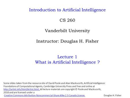 Introduction to Artificial Intelligence CS 260 Vanderbilt University Instructor: Douglas H. Fisher Lecture 1 What is Artificial Intelligence ? Douglas.