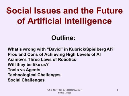 "CSE 415 -- (c) S. Tanimoto, 2007 Social Issues 1 Social Issues and the Future of Artificial Intelligence Outline: What's wrong with ""David"" in Kubrick/Spielberg."