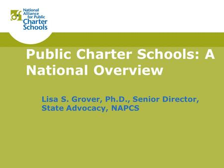 Public Charter Schools: A National Overview Lisa S. Grover, Ph.D., Senior Director, State Advocacy, NAPCS.