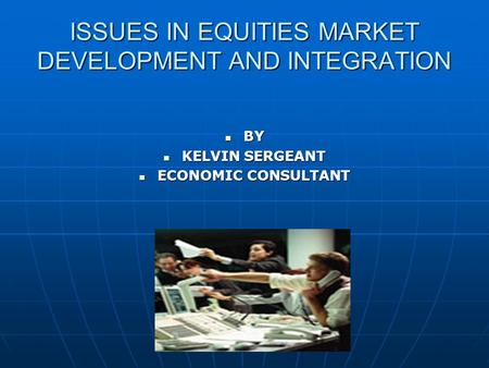 ISSUES IN EQUITIES MARKET DEVELOPMENT AND INTEGRATION BY BY KELVIN SERGEANT KELVIN SERGEANT ECONOMIC CONSULTANT ECONOMIC CONSULTANT.