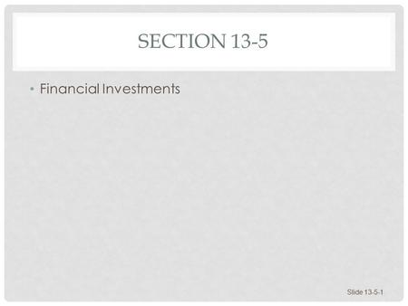 SECTION 13-5 Financial Investments Slide 13-5-1. FINANCIAL INVESTMENTS Stocks Bonds Mutual Funds Evaluating Investment Returns Building a Nest Egg Slide.