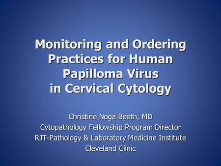 Monitoring and Ordering Practices for Human Papilloma Virus in Cervical Cytology Christine Noga Booth, MD Cytopathology Fellowship Program Director RJT-Pathology.