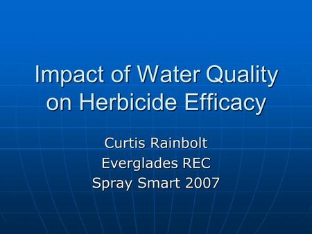 Impact of Water Quality on Herbicide Efficacy Curtis Rainbolt Everglades REC Spray Smart 2007.