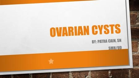 OVARIAN CYSTS BY: PATRA CAIN, SN SMH/UD. 1 ST LET'S TALK ABOUT… OVARIES OVARIES ARE THE MAIN REPRODUCTIVE ORGANS IN THE FEMALE BODY THEY ARE LOCATED IN.
