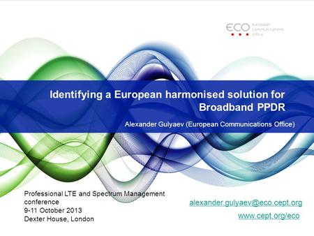 Identifying a European harmonised solution for Broadband PPDR Alexander Gulyaev (European Communications Office)