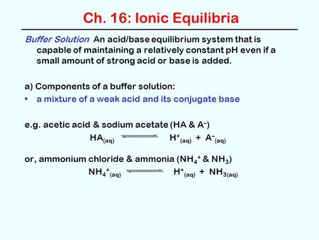 Ch. 16: Ionic Equilibria Buffer Solution An acid/base equilibrium system that is capable of maintaining a relatively constant pH even if a small amount.