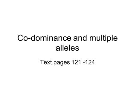 Co-dominance and multiple alleles Text pages 121 -124.