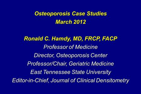 Osteoporosis Case Studies March 2012 Ronald C. Hamdy, MD, FRCP, FACP Professor of Medicine Director, Osteoporosis Center Professor/Chair, Geriatric Medicine.