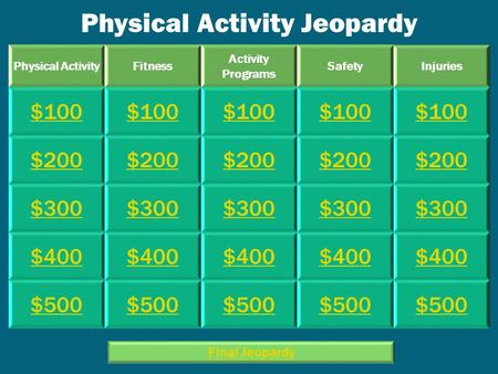 Physical Activity Jeopardy Physical ActivityFitness Activity Programs SafetyInjuries $100 $200 $300 $400 $500 Final Jeopardy.