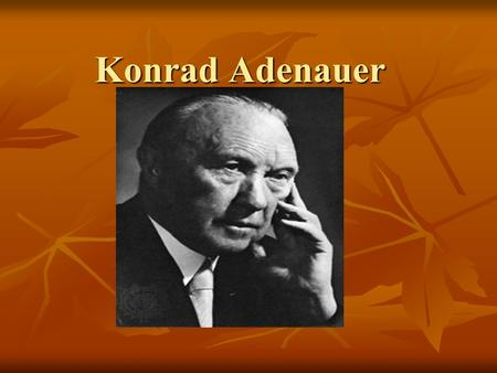 Konrad Adenauer. Konrad Adenauer is considered the most important German who has ever lived. Why? Who is this man?