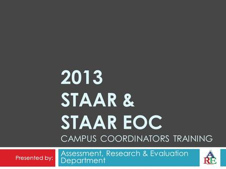 2013 STAAR & STAAR EOC CAMPUS COORDINATORS TRAINING Assessment, Research & Evaluation Department Presented by: