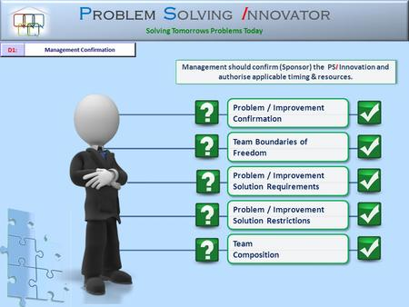 P roblem S olving I nnovator Solving Tomorrows Problems Today Problem / Improvement Confirmation Problem / Improvement Confirmation Management should.