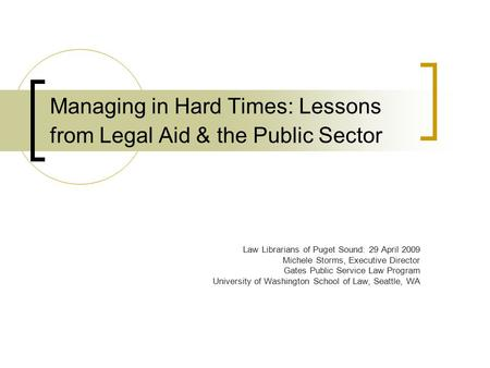 Managing in Hard Times: Lessons from Legal Aid & the Public Sector Law Librarians of Puget Sound: 29 April 2009 Michele Storms, Executive Director Gates.