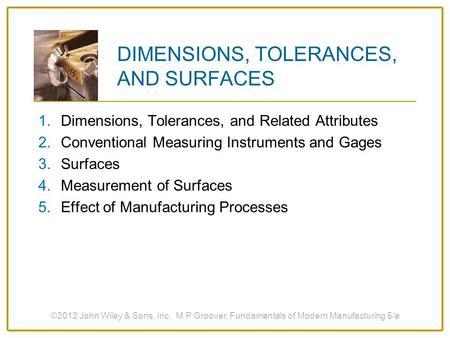 ©2012 John Wiley & Sons, Inc. M P Groover, Fundamentals of Modern Manufacturing 5/e DIMENSIONS, TOLERANCES, AND SURFACES 1.Dimensions, Tolerances, and.