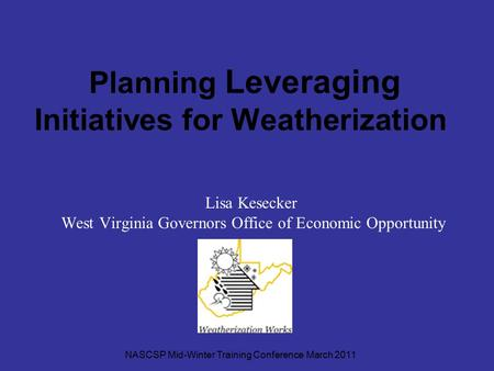 Planning Leveraging Initiatives for Weatherization Lisa Kesecker West Virginia Governors Office of Economic Opportunity NASCSP Mid-Winter Training Conference.