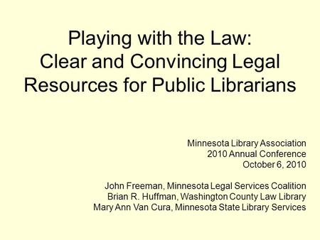 Playing with the Law: Clear and Convincing Legal Resources for Public Librarians Minnesota Library Association 2010 Annual Conference October 6, 2010 John.