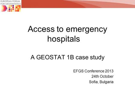 Access to emergency hospitals A GEOSTAT 1B case study EFGS Conference 2013 24th October Sofia, Bulgaria.