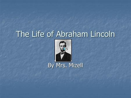 The Life of Abraham Lincoln By Mrs. Mizell. Lincoln's Childhood He was born in Kentucky. He was born in Kentucky. He moved to Indiana. He moved to Indiana.
