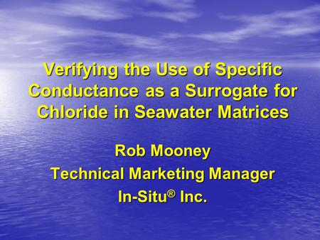 Verifying the Use of Specific Conductance as a Surrogate for Chloride in Seawater Matrices Rob Mooney Technical Marketing Manager In-Situ ® Inc.
