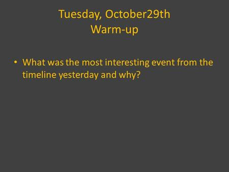 Tuesday, October29th Warm-up What was the most interesting event from the timeline yesterday and why?