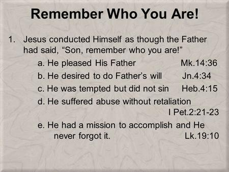 "Remember Who You Are! 1.Jesus conducted Himself as though the Father had said, ""Son, remember who you are!"" a. He pleased His Father Mk.14:36 b. He desired."