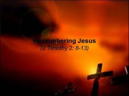 Remembering Jesus (2 Timothy 2: 8-13). 2 Timothy 2: 8-10 Remembering Jesus Christ, raised from the dead, descended from David. This is my gospel, for.