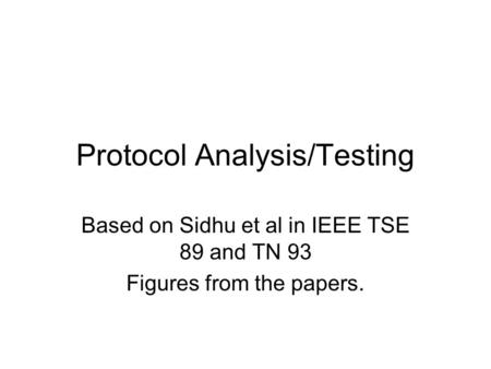 Protocol Analysis/Testing Based on Sidhu et al in IEEE TSE 89 and TN 93 Figures from the papers.