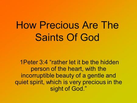 "How Precious Are The Saints Of God 1Peter 3:4 ""rather let it be the hidden person of the heart, with the incorruptible beauty of a gentle and quiet spirit,"