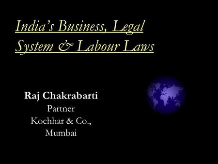 India's Business, Legal System & <strong>Labour</strong> Laws Raj Chakrabarti Partner Kochhar & Co., Mumbai.