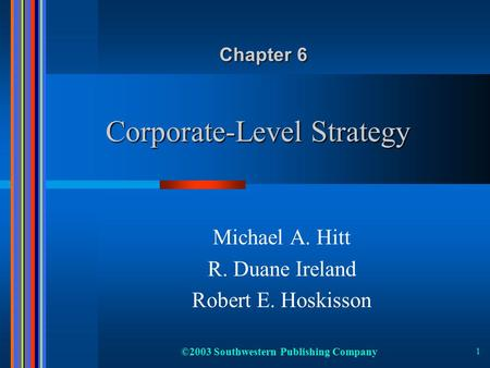 ©2003 Southwestern Publishing Company 1 Corporate-Level Strategy Michael A. Hitt R. Duane Ireland Robert E. Hoskisson Chapter 6.